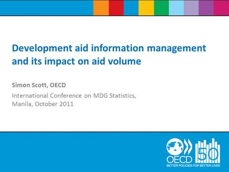 Simon Scott, OECD International Conference on MDG Statistics, Manila, October 2011 Development aid information management and its impact on aid volume.