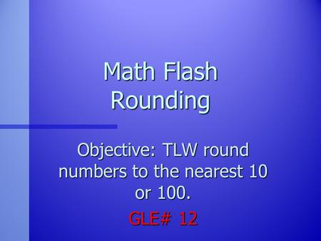Objective: TLW round numbers to the nearest 10 or 100. GLE# 12