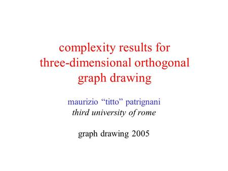 "Complexity results for three-dimensional orthogonal graph drawing maurizio ""titto"" patrignani third university of rome graph drawing 2005."