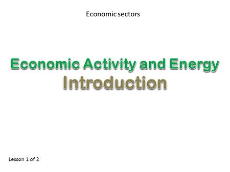 Economic sectors Lesson 1 of 2. Lesson Objectives Define and illustrate primary, secondary, tertiary and quarternary sectors. Give examples of different.