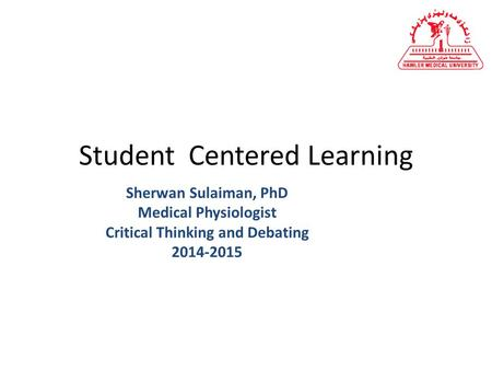 Student Centered Learning Sherwan Sulaiman, PhD Medical Physiologist Critical Thinking and Debating 2014-2015.