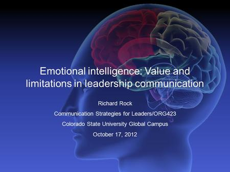 Emotional intelligence: Value and limitations in leadership communication Richard Rock Communication Strategies for Leaders/ORG423 Colorado State University.