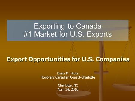 Exporting to Canada #1 Market for U.S. Exports Export Opportunities for U.S. Companies Dana M. Hicks Honorary Canadian Consul-Charlotte Charlotte, NC April.