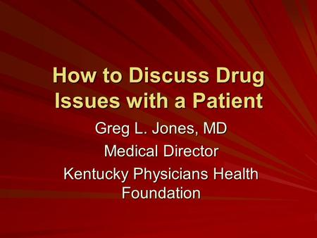 How to Discuss Drug Issues with a Patient Greg L. Jones, MD Medical Director Kentucky Physicians Health Foundation.