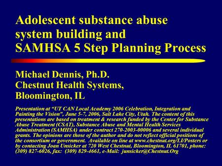 Adolescent substance abuse system building and SAMHSA 5 Step Planning Process Michael Dennis, Ph.D. Chestnut Health Systems, Bloomington, IL Presentation.