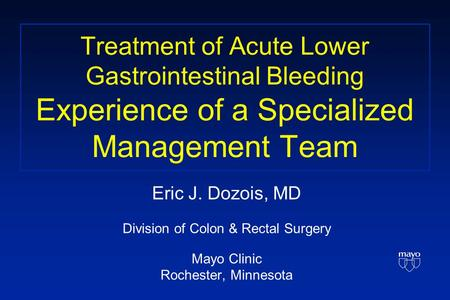 Treatment of Acute Lower Gastrointestinal Bleeding Experience of a Specialized Management Team Eric J. Dozois, MD Division of Colon & Rectal Surgery Mayo.