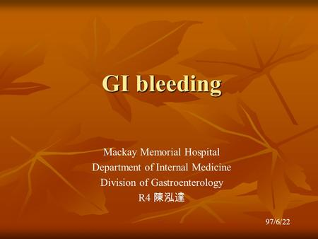 GI bleeding Mackay Memorial Hospital Department of Internal Medicine Division of Gastroenterology R4 陳泓達 97/6/22.