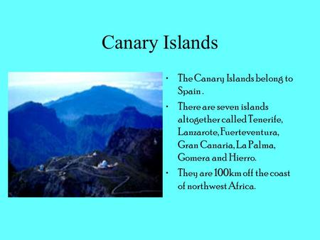 Canary Islands The Canary Islands belong to Spain. There are seven islands altogether called Tenerife, Lanzarote, Fuerteventura, Gran Canaria, La Palma,