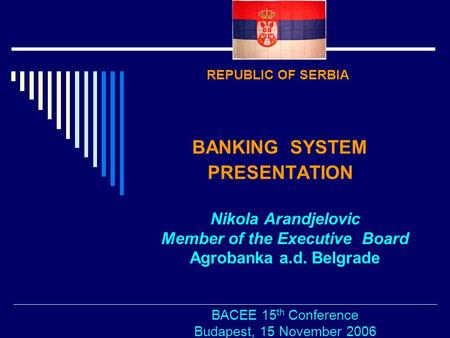 REPUBLIC OF SERBIA BANKING SYSTEM PRESENTATION Nikola Arandjelovic Member of the Executive Board Agrobanka a.d. Belgrade BACEE 15 th Conference Budapest,
