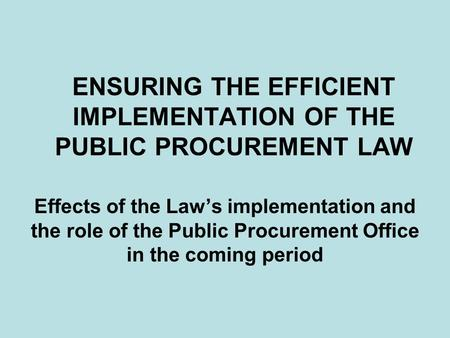 ENSURING THE EFFICIENT IMPLEMENTATION OF THE PUBLIC PROCUREMENT LAW Effects of the Law's implementation and the role of the Public Procurement Office in.