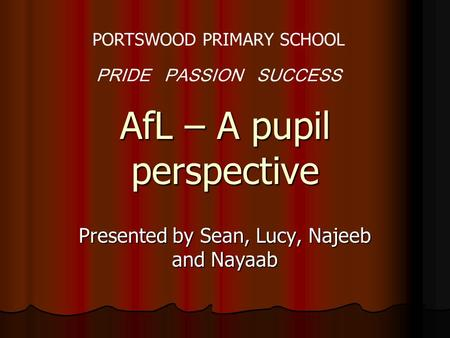 AfL – A pupil perspective Presented by Sean, Lucy, Najeeb and Nayaab PORTSWOOD PRIMARY SCHOOL PRIDE PASSION SUCCESS.