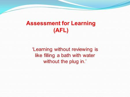 'Learning without reviewing is like filling a bath with water without the plug in.' Assessment for Learning (AFL)