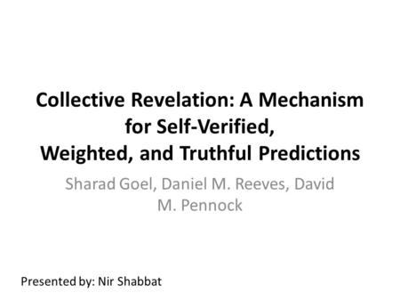 Collective Revelation: A Mechanism for Self-Verified, Weighted, and Truthful Predictions Sharad Goel, Daniel M. Reeves, David M. Pennock Presented by: