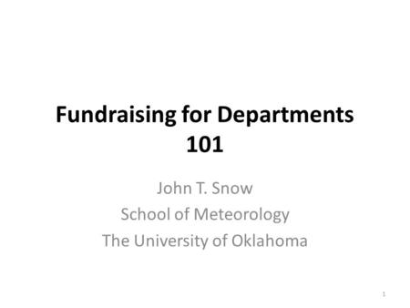 Fundraising for Departments 101 John T. Snow School of Meteorology The University of Oklahoma 1.