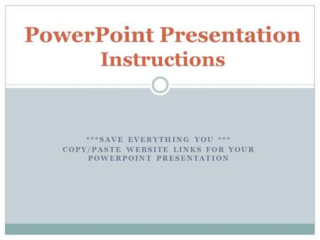 ***SAVE EVERYTHING YOU *** COPY/PASTE WEBSITE LINKS FOR YOUR POWERPOINT PRESENTATION PowerPoint Presentation Instructions.