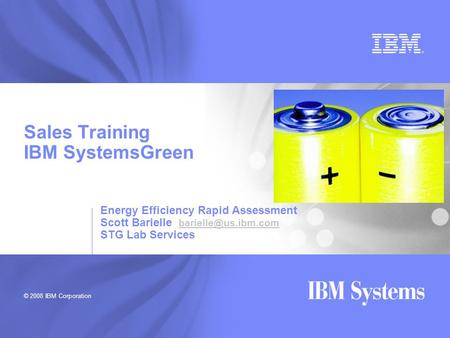 © 2008 IBM Corporation Sales Training IBM SystemsGreen Energy Efficiency Rapid Assessment Scott Barielle  STG Lab.