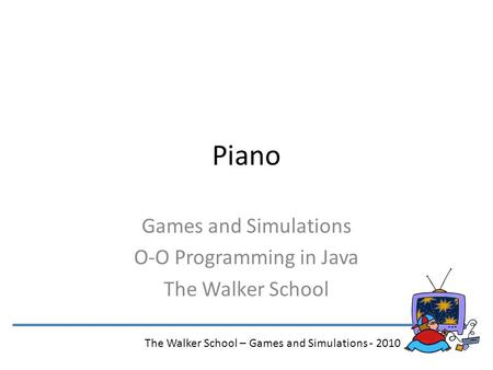 Piano Games and Simulations O-O Programming in Java The Walker School The Walker School – Games and Simulations - 2010.