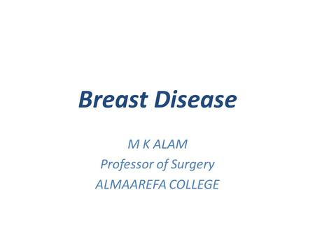 Breast Disease M K ALAM Professor of Surgery ALMAAREFA COLLEGE.
