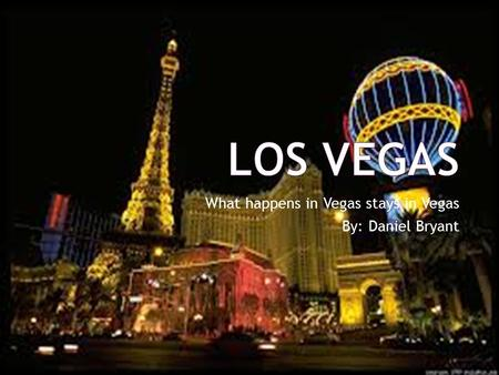 What happens in Vegas stays in Vegas By: Daniel Bryant.