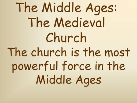 The Middle Ages: The Medieval Church The church is the most powerful force in the Middle Ages.