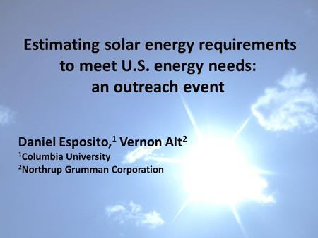 Estimating solar energy requirements to meet U.S. energy needs: an outreach event Daniel Esposito, 1 Vernon Alt 2 1 Columbia University 2 Northrup Grumman.