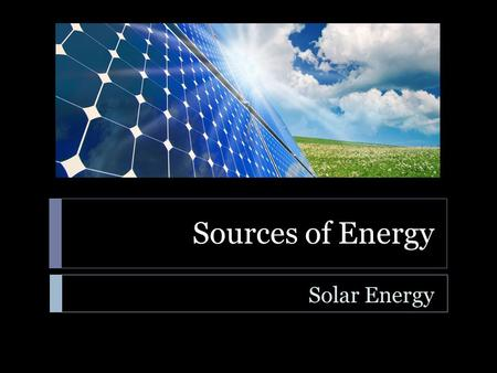 Sources of Energy Solar Energy. Sources of Energy  Learning Standard  ENGR-EP-1. Students will utilize the ideas of energy, work, power, and force to.