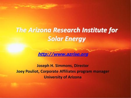 The Arizona Research Institute for Solar Energy  Joseph H. Simmons, Director Joey Pouliot, Corporate Affiliates program manager University.