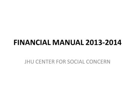 FINANCIAL MANUAL 2013-2014 JHU CENTER FOR SOCIAL CONCERN.