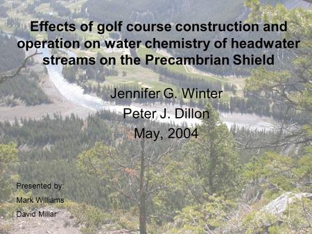 Effects of golf course construction and operation on water chemistry of headwater streams on the Precambrian Shield Jennifer G. Winter Peter J. Dillon.