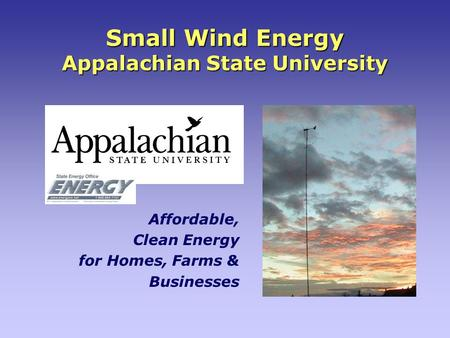 Small Wind Energy Appalachian State University Affordable, Clean Energy for Homes, Farms & Businesses.