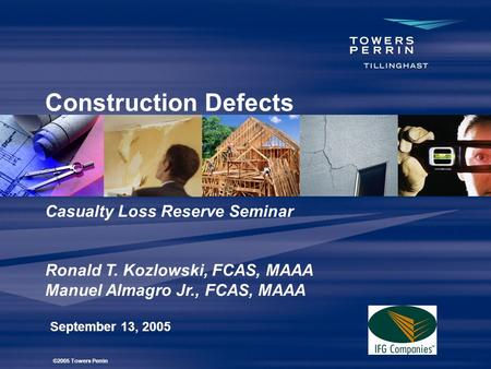 Construction Defects September 13, 2005 Casualty Loss Reserve Seminar Ronald T. Kozlowski, FCAS, MAAA Manuel Almagro Jr., FCAS, MAAA ©2005 Towers Perrin.