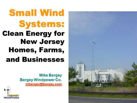 Small Wind Systems: Clean Energy for New Jersey Homes, Farms, and Businesses Mike Bergey Bergey Windpower Co.