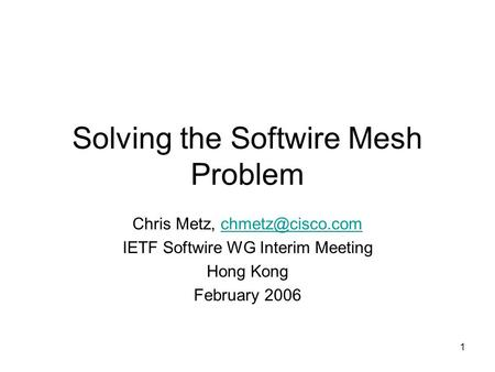 1 Solving the Softwire Mesh Problem Chris Metz, IETF Softwire WG Interim Meeting Hong Kong February 2006.