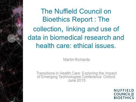 The Nuffield Council on Bioethics Report : The collection, linking and use of data in biomedical research and health care: ethical issues. Martin Richards.