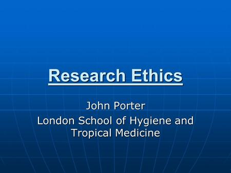 Research Ethics John Porter London School of Hygiene and Tropical Medicine.