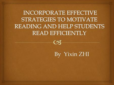 By Yixin ZHI.  The topic of the project is about how to apply effective strategies to engage students into reading and furthermore help students reading.