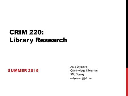 CRIM 220: Library Research SUMMER 2015 Ania Dymarz Criminology Librarian SFU Surrey
