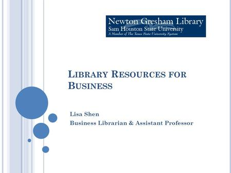 L IBRARY R ESOURCES FOR B USINESS Lisa Shen Business Librarian & Assistant Professor.