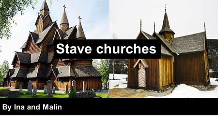 Stave churches By Ina and Malin. Introduction - Ina ●Built of wood -> usually pinewood ●Normal to use wood in Norway -> viking ships o compared to architecture.