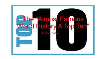 "The ""Almost Famous World History A Top Ten"" By: Chris LaCour."