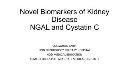 Novel Biomarkers of Kidney Disease NGAL and Cystatin C COL SOHAIL SABIR HOD NEPHROLOGY MILITARY HOSPITAL HOD MEDICAL EDUCATION ARMED FORCES POSTGRADUATE.