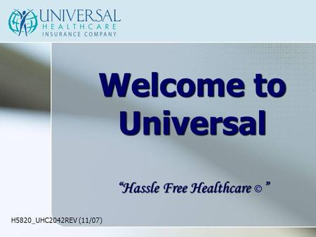 "H5820_UHC2042REV (11/07) Welcome to Universal ""Hassle Free Healthcare "" ""Hassle Free Healthcare  """