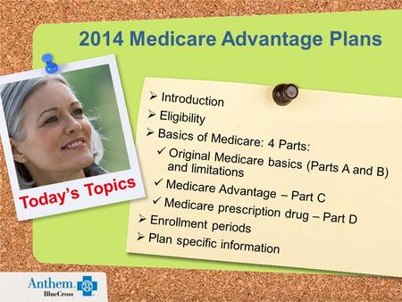 2014 Medicare Advantage Plans  Introduction  Eligibility  Basics of Medicare: 4 Parts: Original Medicare basics (Parts A and B) and limitations Medicare.
