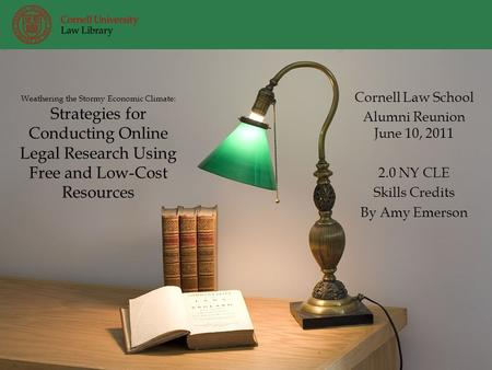 Weathering the Stormy Economic Climate: Strategies for Conducting Online Legal Research Using Free and Low-Cost Resources Cornell Law School Alumni Reunion.
