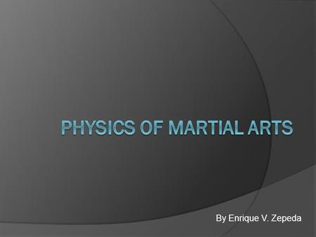 By Enrique V. Zepeda. Introduction  Many martial arts techniques were developed under the basis of physics.  Everybody possess potential energy depending.