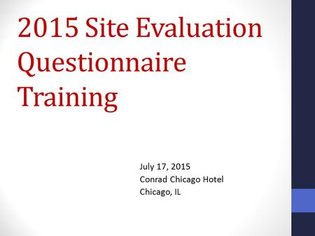 2015 Site Evaluation Questionnaire Training July 17, 2015 Conrad Chicago Hotel Chicago, IL.