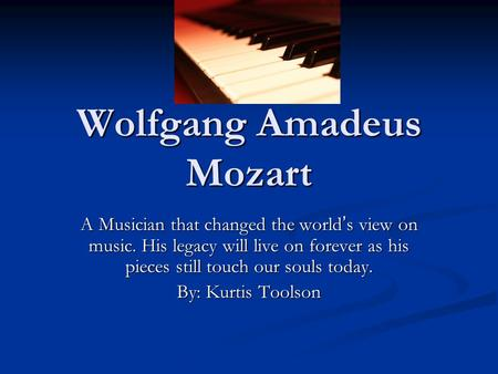 Wolfgang Amadeus Mozart A Musician that changed the world ' s view on music. His legacy will live on forever as his pieces still touch our souls today.