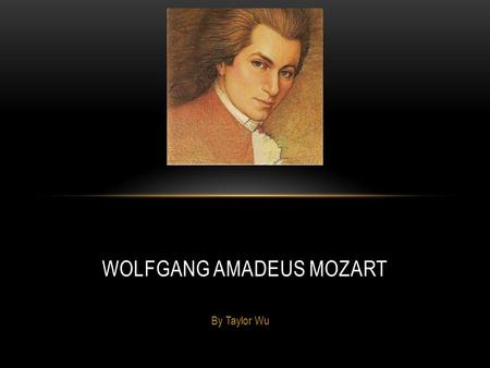 By Taylor Wu WOLFGANG AMADEUS MOZART. EARLY LIFE Mozart was born on January 27, 1756, in Salzburg, Austria. At age 3, Mozart started playing the keyboard.