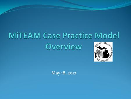 May 18, 2012. MiTEAM Is Michigan's guide to how staff, children, families, stakeholders and community partners work together to achieve outcomes that.