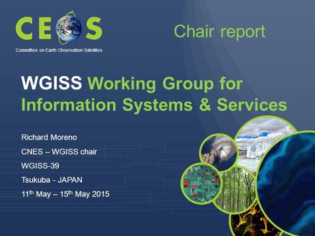 WGISS Working Group for Information Systems & Services Richard Moreno CNES – WGISS chair WGISS-39 Tsukuba - JAPAN 11 th May – 15 th May 2015 Committee.